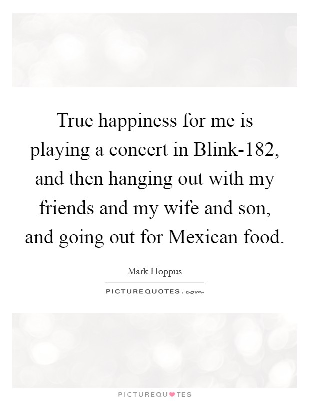 True happiness for me is playing a concert in Blink-182, and then hanging out with my friends and my wife and son, and going out for Mexican food Picture Quote #1