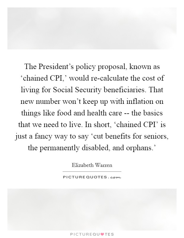 The President's policy proposal, known as 'chained CPI,' would re-calculate the cost of living for Social Security beneficiaries. That new number won't keep up with inflation on things like food and health care -- the basics that we need to live. In short, 'chained CPI' is just a fancy way to say 'cut benefits for seniors, the permanently disabled, and orphans.' Picture Quote #1