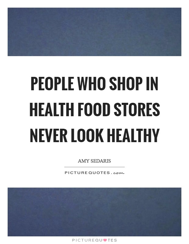 People who shop in health food stores never look healthy Picture Quote #1