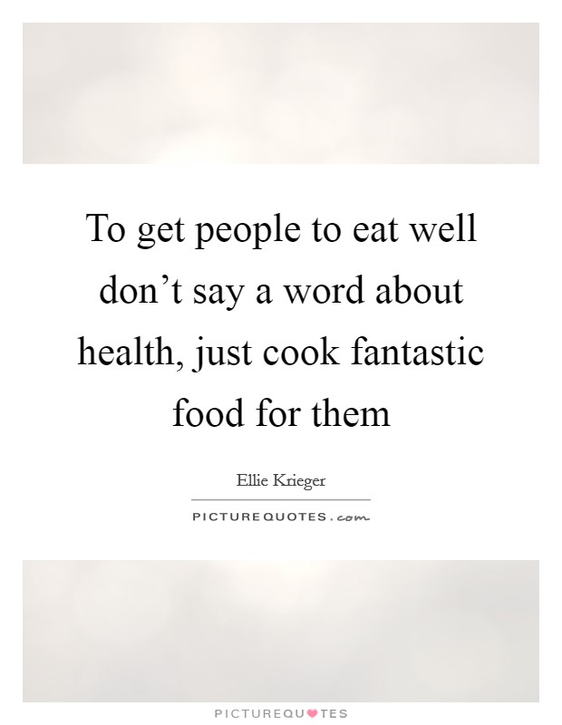 To get people to eat well don't say a word about health, just cook fantastic food for them Picture Quote #1