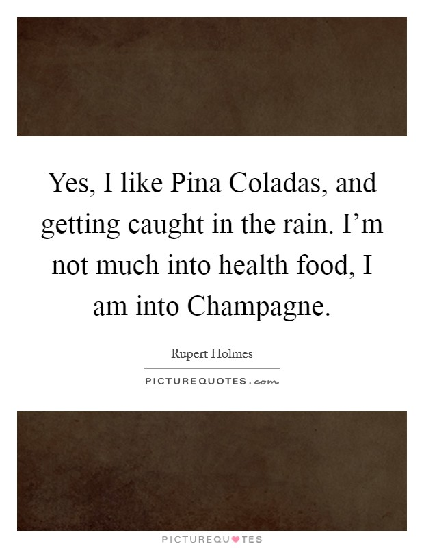 Yes, I like Pina Coladas, and getting caught in the rain. I'm not much into health food, I am into Champagne Picture Quote #1