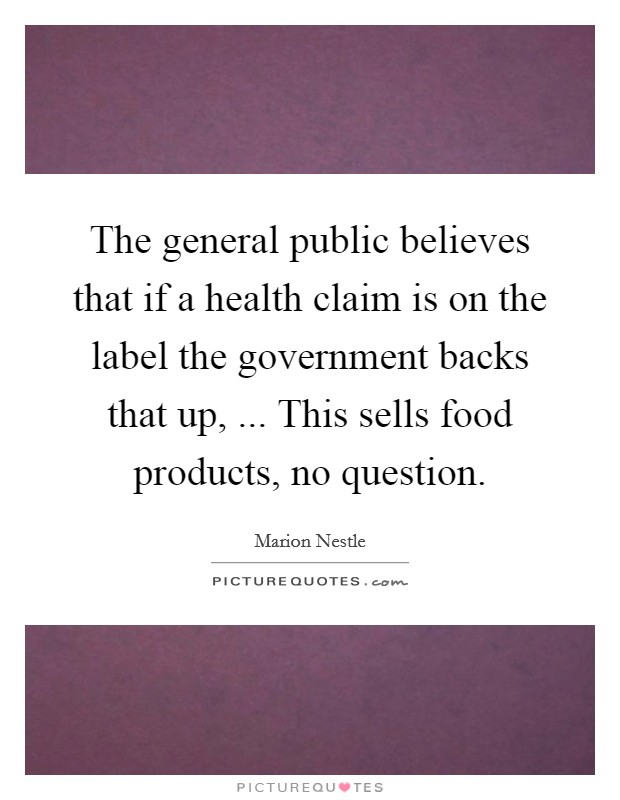 The general public believes that if a health claim is on the label the government backs that up, ... This sells food products, no question Picture Quote #1