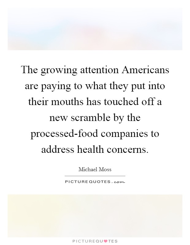 The growing attention Americans are paying to what they put into their mouths has touched off a new scramble by the processed-food companies to address health concerns Picture Quote #1