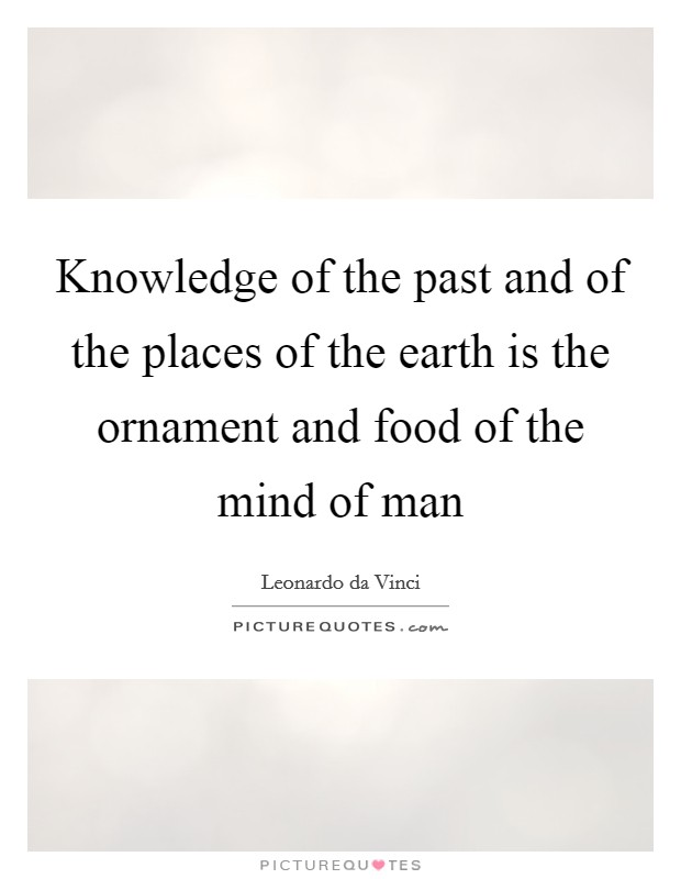 Knowledge of the past and of the places of the earth is the ornament and food of the mind of man Picture Quote #1
