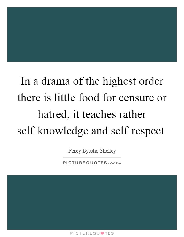In a drama of the highest order there is little food for censure or hatred; it teaches rather self-knowledge and self-respect Picture Quote #1