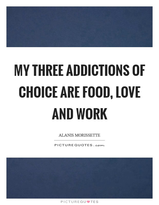 My three addictions of choice are food, love and work Picture Quote #1