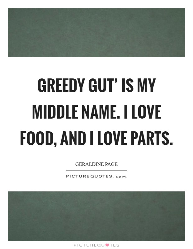 Greedy gut' is my middle name. I love food, and I love parts Picture Quote #1