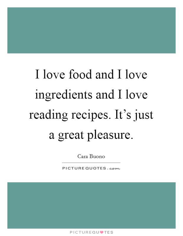 I love food and I love ingredients and I love reading recipes. It's just a great pleasure. Picture Quote #1