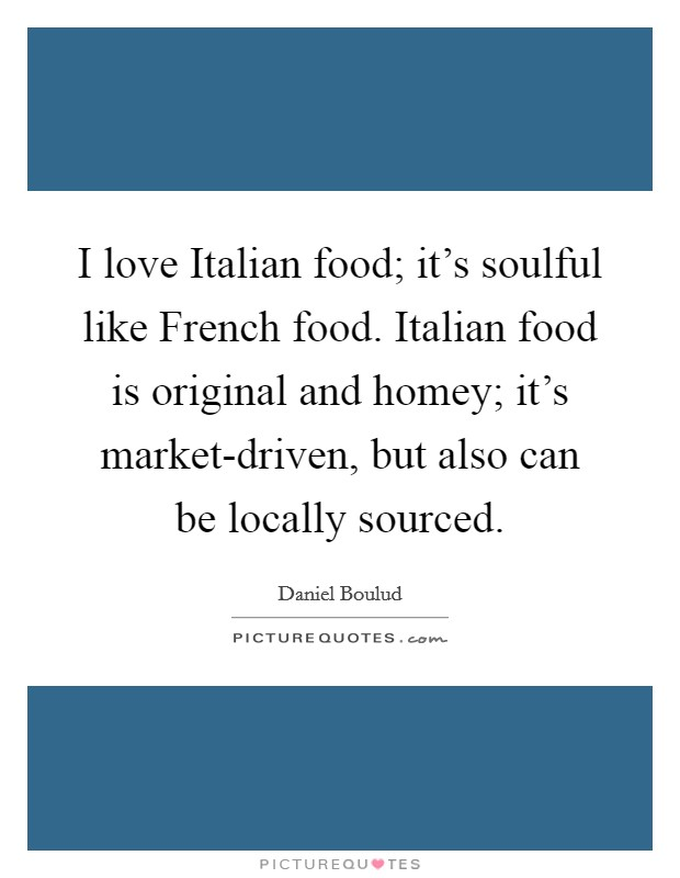 I love Italian food; it's soulful like French food. Italian food is original and homey; it's market-driven, but also can be locally sourced Picture Quote #1