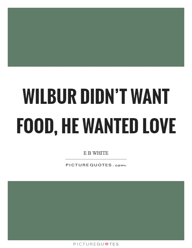 Wilbur didn't want food, he wanted love Picture Quote #1