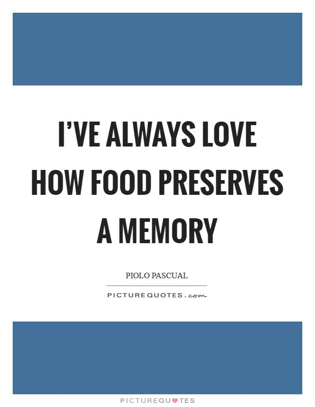I've always love how food preserves a memory Picture Quote #1