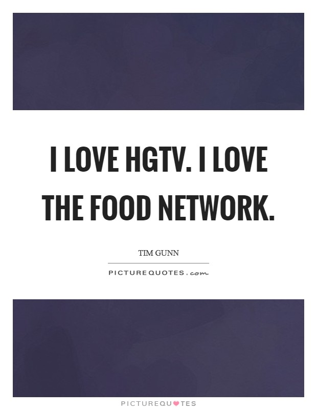 I love HGTV. I love the Food Network Picture Quote #1