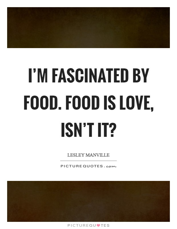 I'm fascinated by food. Food is love, isn't it? Picture Quote #1