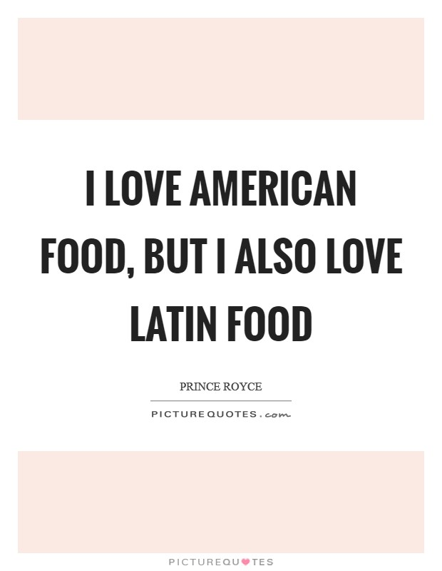 I love American food, but I also love Latin food Picture Quote #1