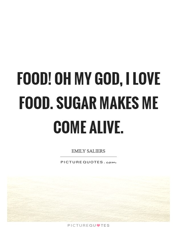 Food! Oh my God, I love food. Sugar makes me come alive Picture Quote #1