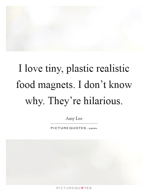 I love tiny, plastic realistic food magnets. I don't know why. They're hilarious Picture Quote #1