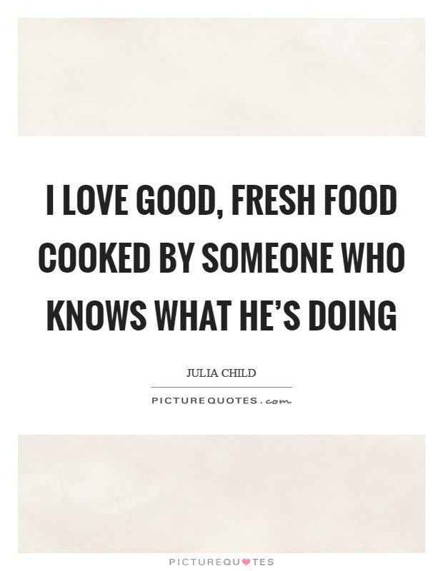 I love good, fresh food cooked by someone who knows what he's doing Picture Quote #1