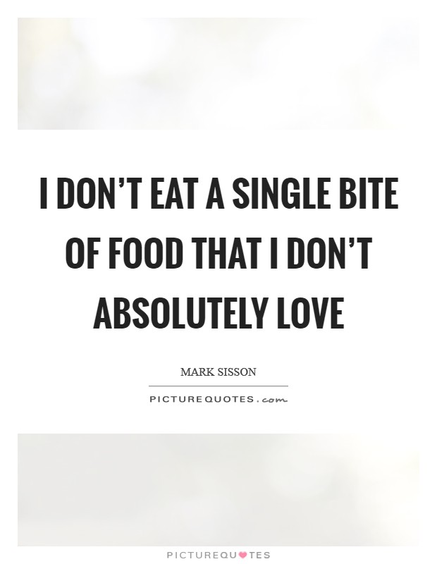 I don't eat a single bite of food that I don't absolutely love Picture Quote #1
