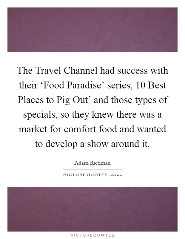 The Travel Channel had success with their 'Food Paradise' series,  10 Best Places to Pig Out' and those types of specials, so they knew there was a market for comfort food and wanted to develop a show around it Picture Quote #1