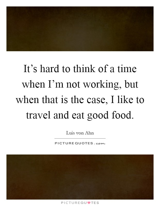 It's hard to think of a time when I'm not working, but when that is the case, I like to travel and eat good food. Picture Quote #1