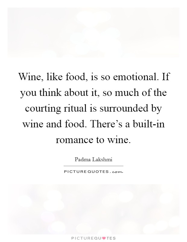 Wine, like food, is so emotional. If you think about it, so much of the courting ritual is surrounded by wine and food. There's a built-in romance to wine Picture Quote #1