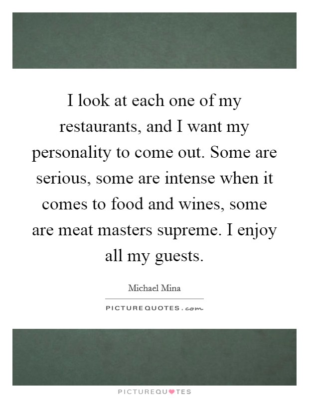 I look at each one of my restaurants, and I want my personality to come out. Some are serious, some are intense when it comes to food and wines, some are meat masters supreme. I enjoy all my guests Picture Quote #1