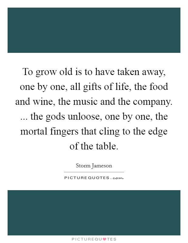 To grow old is to have taken away, one by one, all gifts of life, the food and wine, the music and the company. ... the gods unloose, one by one, the mortal fingers that cling to the edge of the table Picture Quote #1