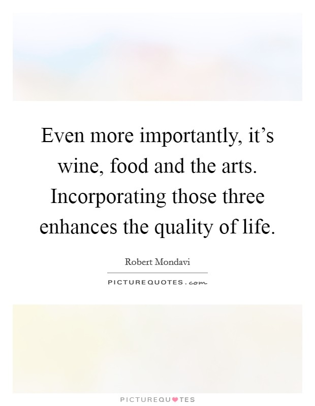 Even more importantly, it's wine, food and the arts. Incorporating those three enhances the quality of life Picture Quote #1