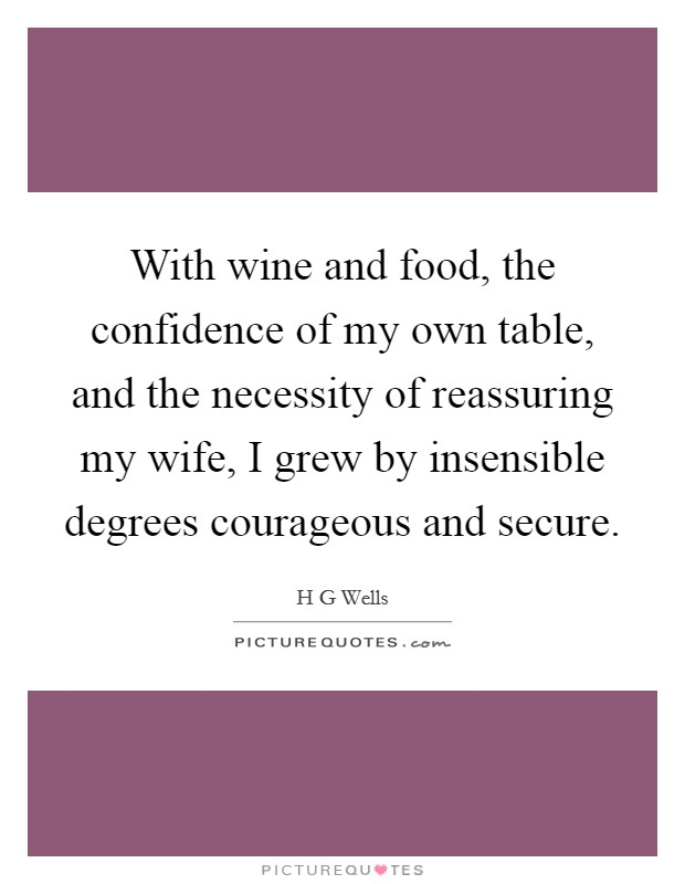 With wine and food, the confidence of my own table, and the necessity of reassuring my wife, I grew by insensible degrees courageous and secure Picture Quote #1