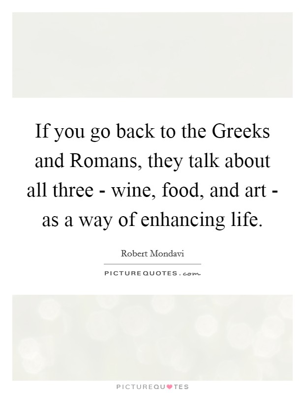 If you go back to the Greeks and Romans, they talk about all three - wine, food, and art - as a way of enhancing life Picture Quote #1