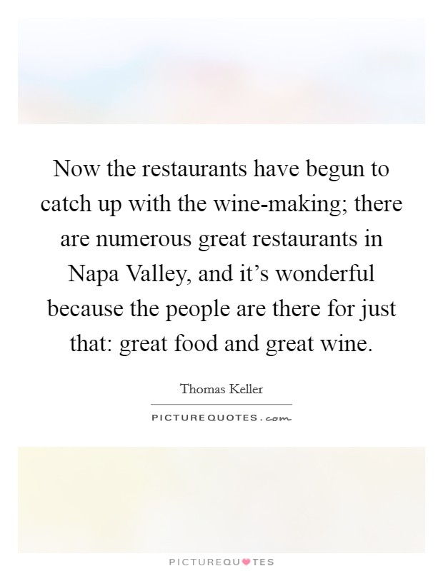 Now the restaurants have begun to catch up with the wine-making; there are numerous great restaurants in Napa Valley, and it's wonderful because the people are there for just that: great food and great wine Picture Quote #1