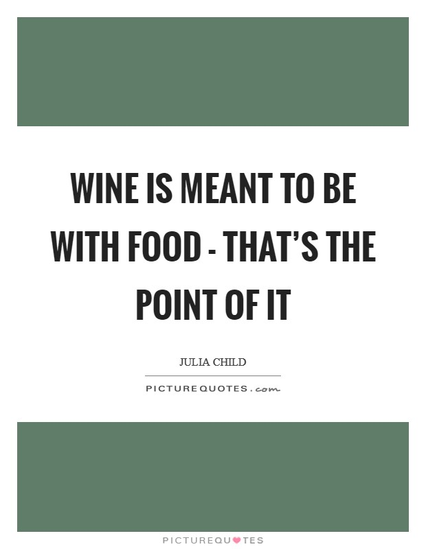 Wine is meant to be with food - that's the point of it Picture Quote #1
