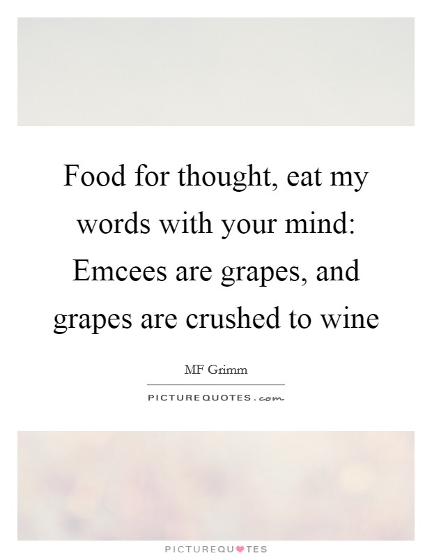 Food for thought, eat my words with your mind: Emcees are grapes, and grapes are crushed to wine Picture Quote #1