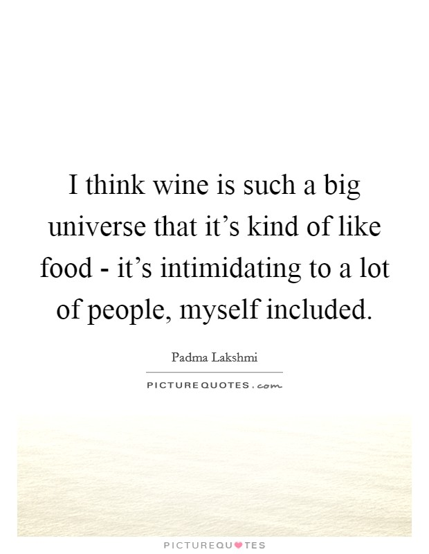 I think wine is such a big universe that it's kind of like food - it's intimidating to a lot of people, myself included Picture Quote #1