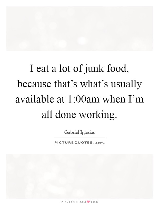 I eat a lot of junk food, because that's what's usually available at 1:00am when I'm all done working Picture Quote #1