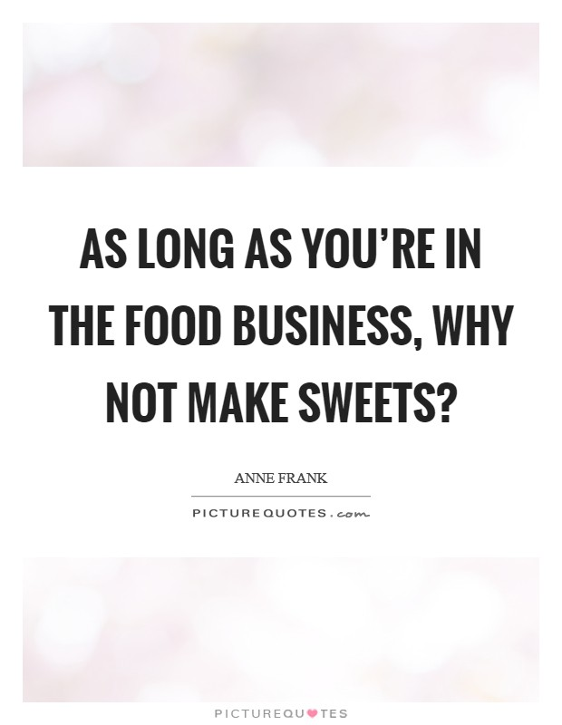 As long as you're in the food business, why not make sweets? Picture Quote #1