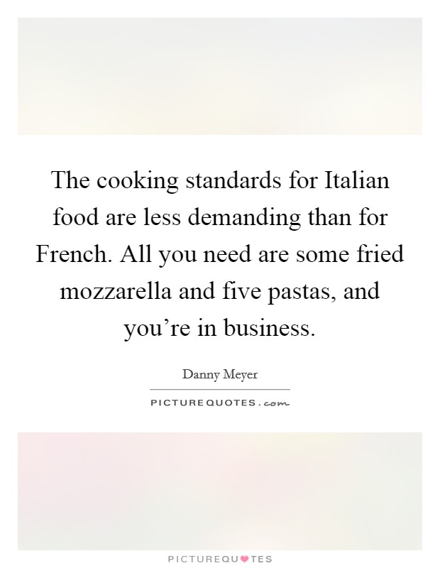 The cooking standards for Italian food are less demanding than for French. All you need are some fried mozzarella and five pastas, and you're in business. Picture Quote #1