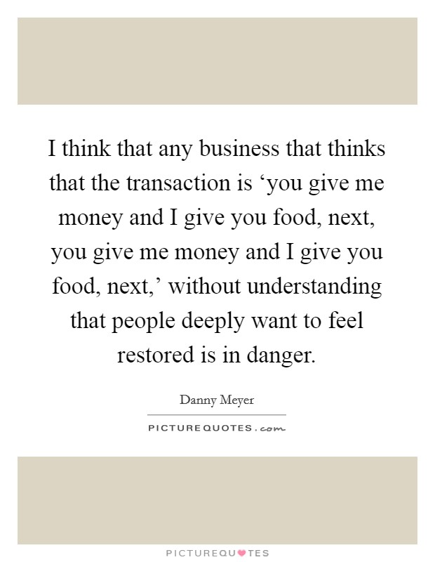I think that any business that thinks that the transaction is 'you give me money and I give you food, next, you give me money and I give you food, next,' without understanding that people deeply want to feel restored is in danger. Picture Quote #1