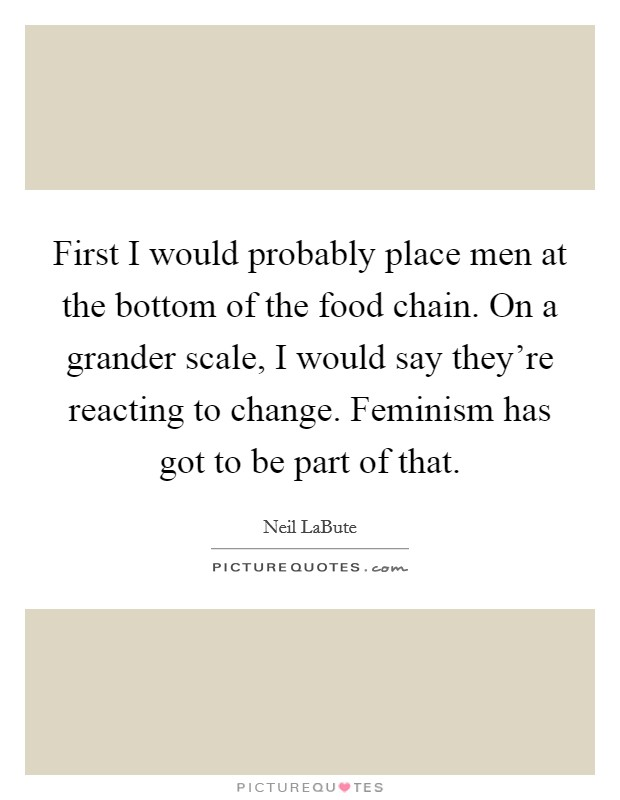 First I would probably place men at the bottom of the food chain. On a grander scale, I would say they're reacting to change. Feminism has got to be part of that Picture Quote #1