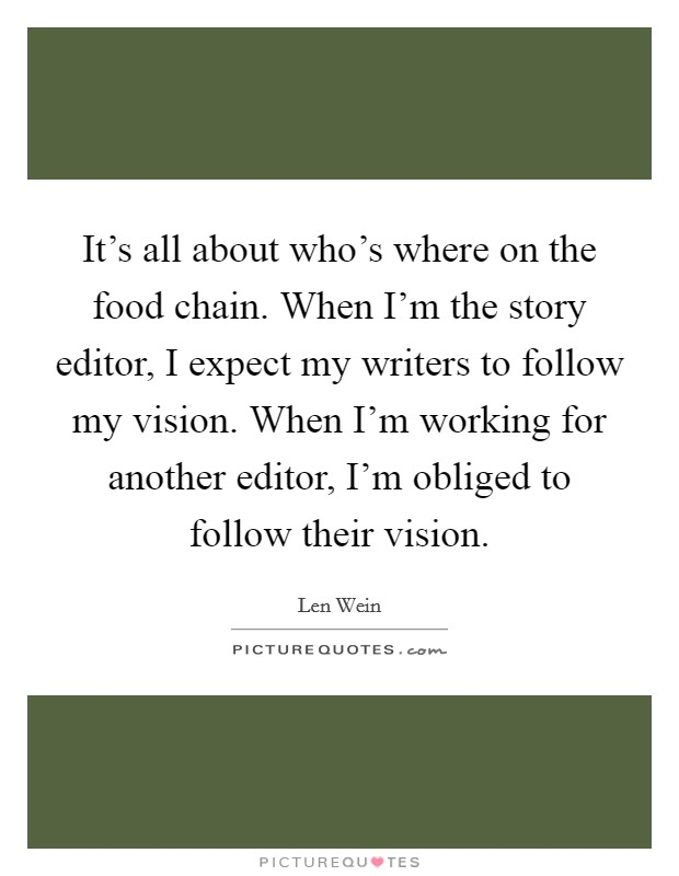 It's all about who's where on the food chain. When I'm the story editor, I expect my writers to follow my vision. When I'm working for another editor, I'm obliged to follow their vision Picture Quote #1
