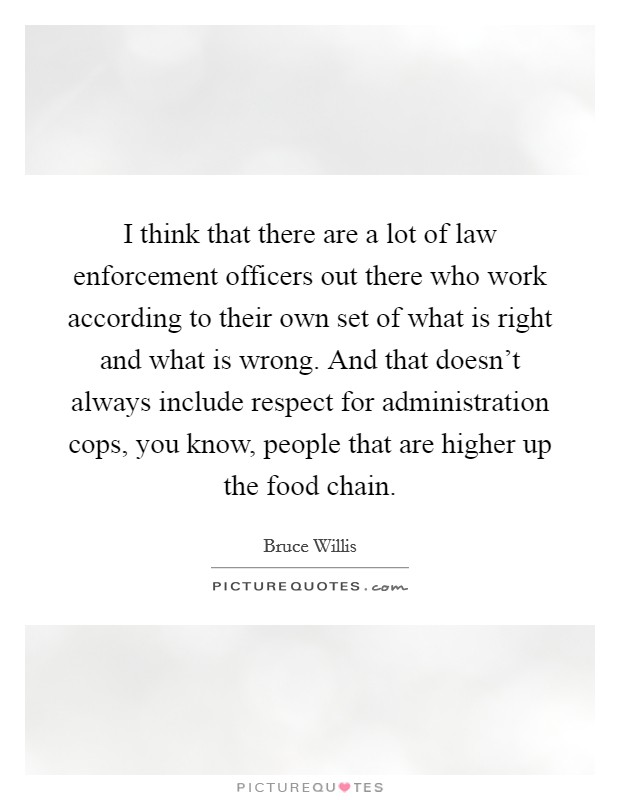 I think that there are a lot of law enforcement officers out there who work according to their own set of what is right and what is wrong. And that doesn't always include respect for administration cops, you know, people that are higher up the food chain Picture Quote #1