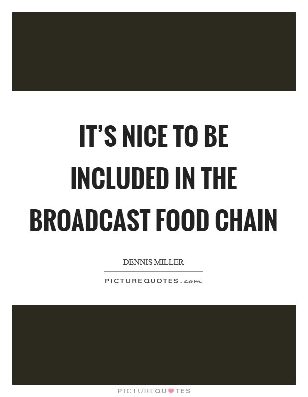 It's nice to be included in the broadcast food chain Picture Quote #1