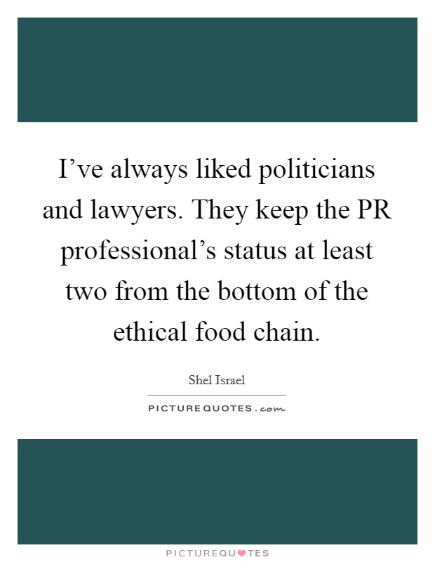 I've always liked politicians and lawyers. They keep the PR professional's status at least two from the bottom of the ethical food chain Picture Quote #1