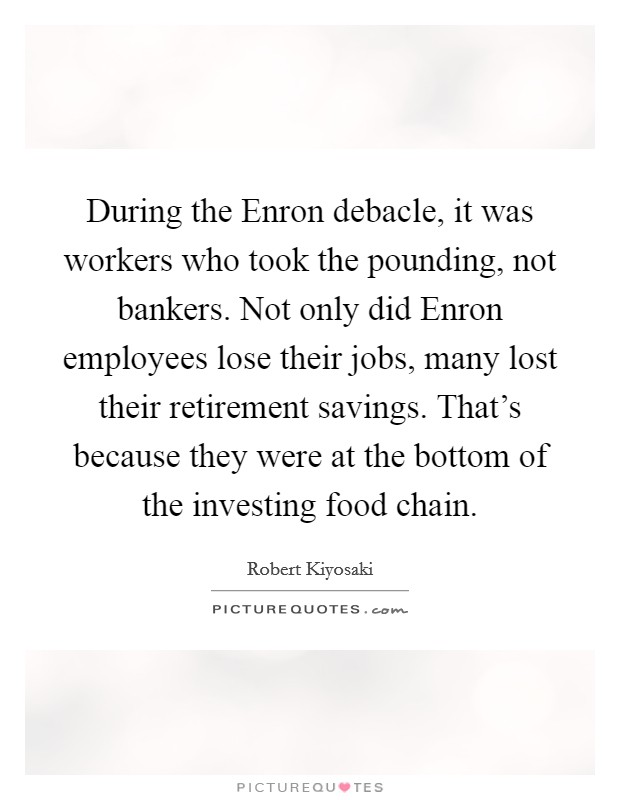 During the Enron debacle, it was workers who took the pounding, not bankers. Not only did Enron employees lose their jobs, many lost their retirement savings. That's because they were at the bottom of the investing food chain Picture Quote #1