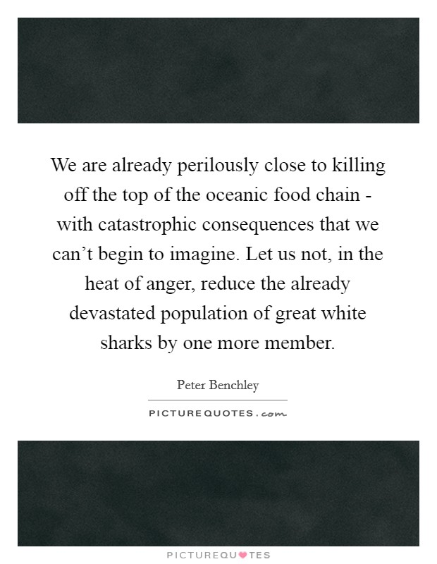 We are already perilously close to killing off the top of the oceanic food chain - with catastrophic consequences that we can't begin to imagine. Let us not, in the heat of anger, reduce the already devastated population of great white sharks by one more member Picture Quote #1