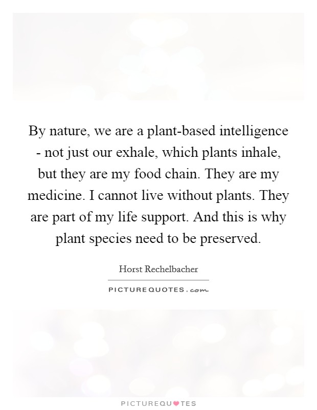 By nature, we are a plant-based intelligence - not just our exhale, which plants inhale, but they are my food chain. They are my medicine. I cannot live without plants. They are part of my life support. And this is why plant species need to be preserved Picture Quote #1