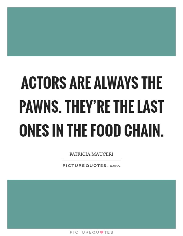 Actors are always the pawns. They're the last ones in the food chain Picture Quote #1