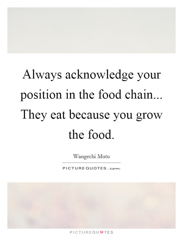 Always acknowledge your position in the food chain... They eat because you grow the food Picture Quote #1