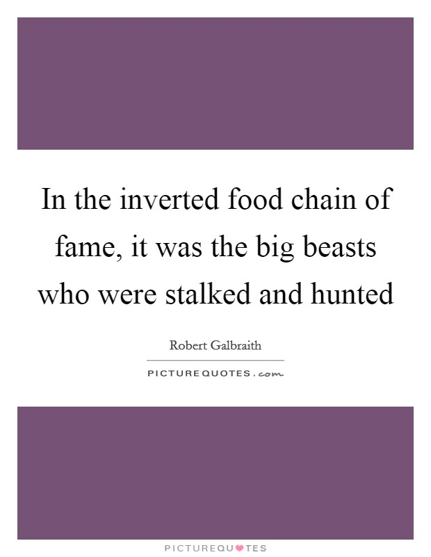In the inverted food chain of fame, it was the big beasts who were stalked and hunted Picture Quote #1