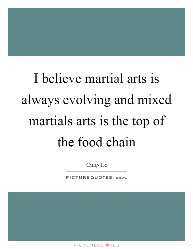 I believe martial arts is always evolving and mixed martials arts is the top of the food chain Picture Quote #1